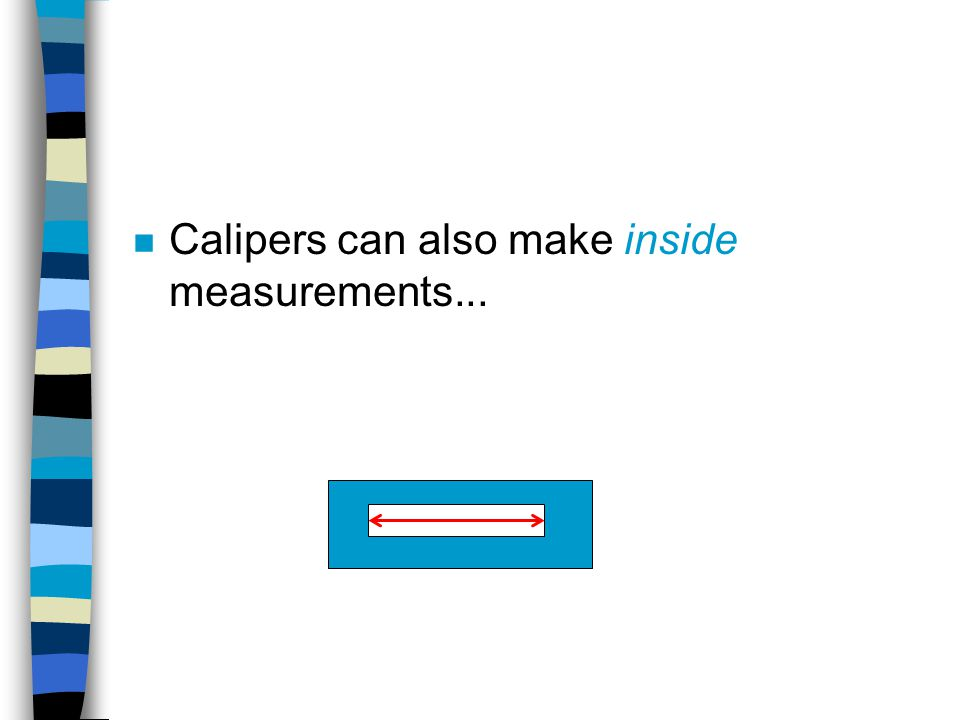 Calipers can also make inside measurements...