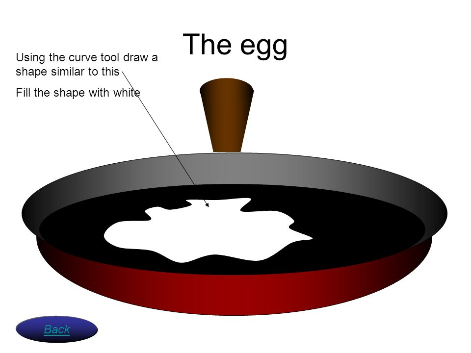 The egg Using the curve tool draw a shape similar to this