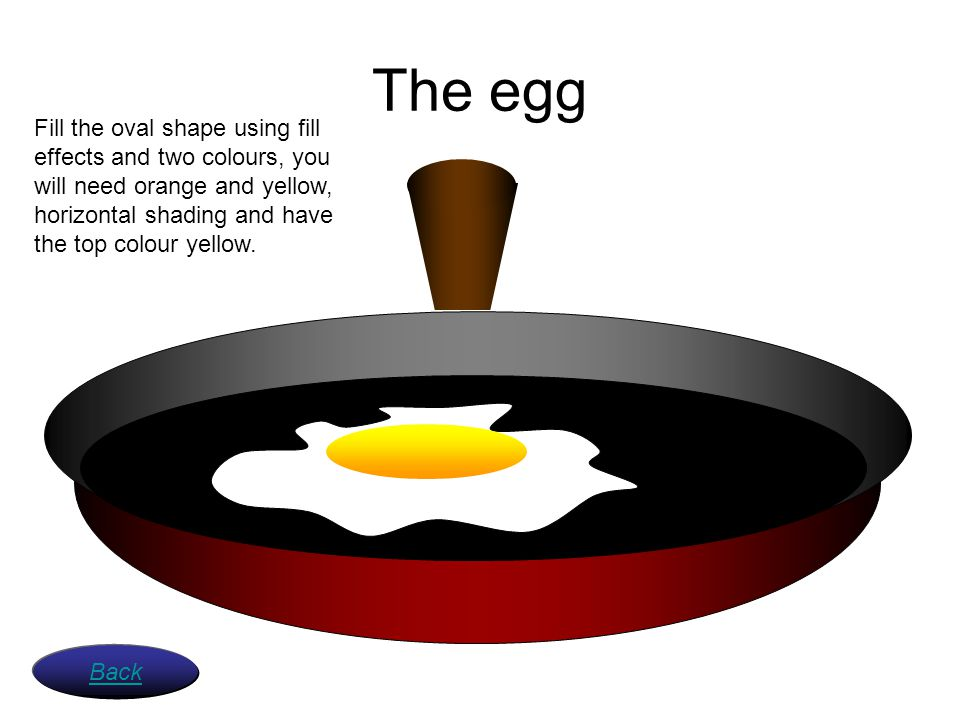 The egg Fill the oval shape using fill effects and two colours, you will need orange and yellow, horizontal shading and have the top colour yellow.