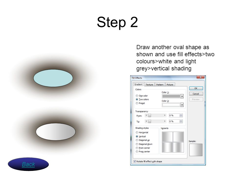 Step 2 Draw another oval shape as shown and use fill effects>two colours>white and light grey>vertical shading.