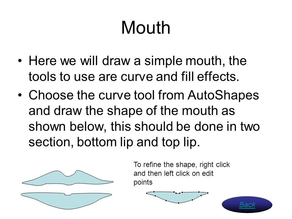 Mouth Here we will draw a simple mouth, the tools to use are curve and fill effects.