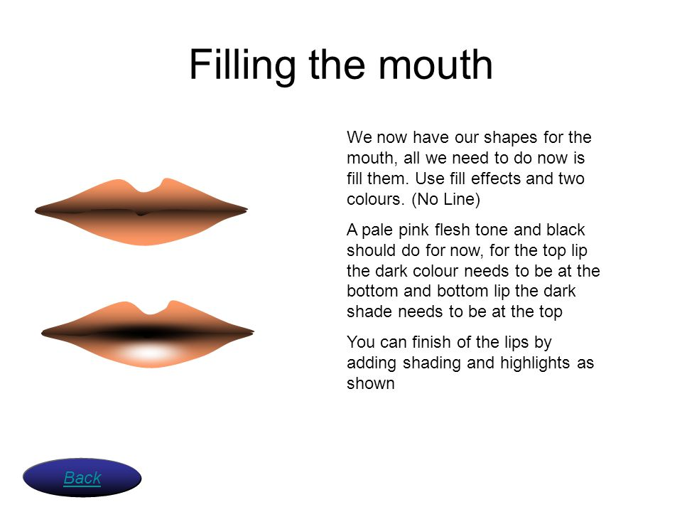 Filling the mouth We now have our shapes for the mouth, all we need to do now is fill them. Use fill effects and two colours. (No Line)