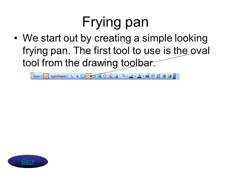 Frying pan We start out by creating a simple looking frying pan. The first tool to use is the oval tool from the drawing toolbar.
