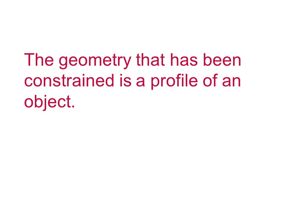 The geometry that has been constrained is a profile of an object.