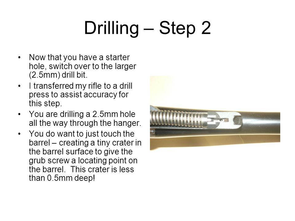 Drilling – Step 2 Now that you have a starter hole, switch over to the larger (2.5mm) drill bit.
