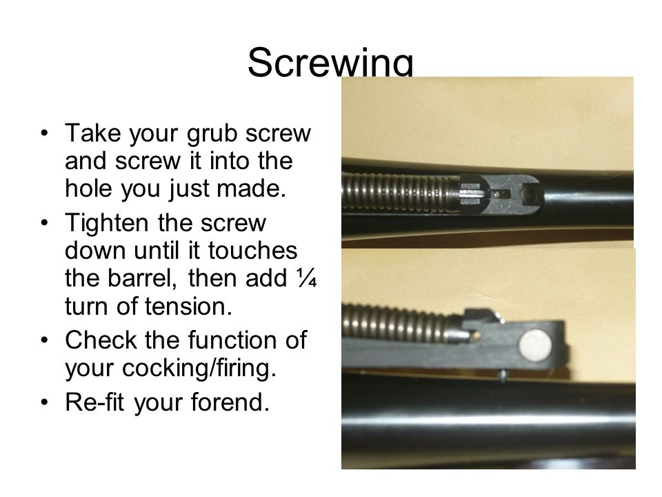 Screwing Take your grub screw and screw it into the hole you just made.