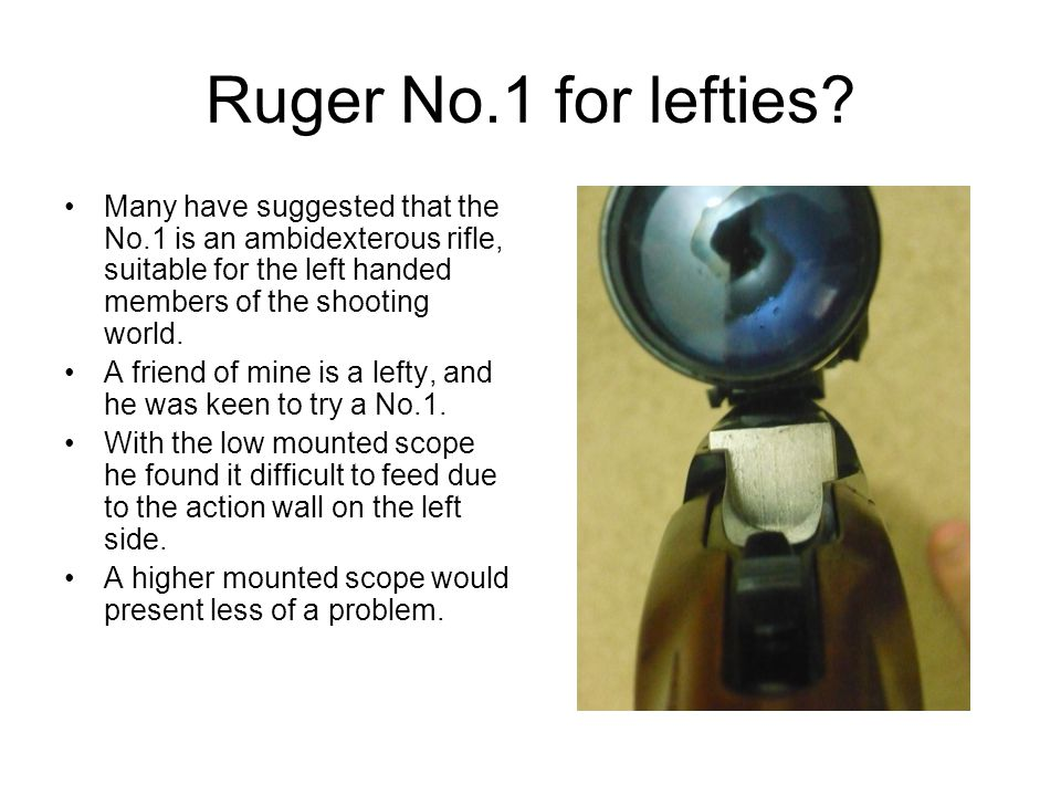 Ruger No.1 for lefties Many have suggested that the No.1 is an ambidexterous rifle, suitable for the left handed members of the shooting world.