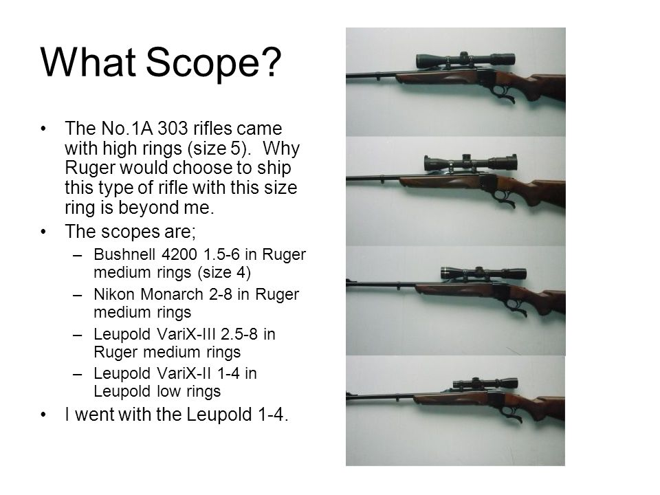What Scope The No.1A 303 rifles came with high rings (size 5). Why Ruger would choose to ship this type of rifle with this size ring is beyond me.
