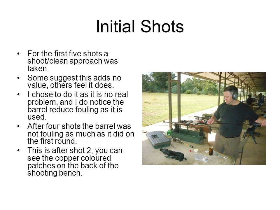 Initial Shots For the first five shots a shoot/clean approach was taken. Some suggest this adds no value, others feel it does.