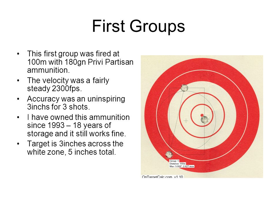 First Groups This first group was fired at 100m with 180gn Privi Partisan ammunition. The velocity was a fairly steady 2300fps.