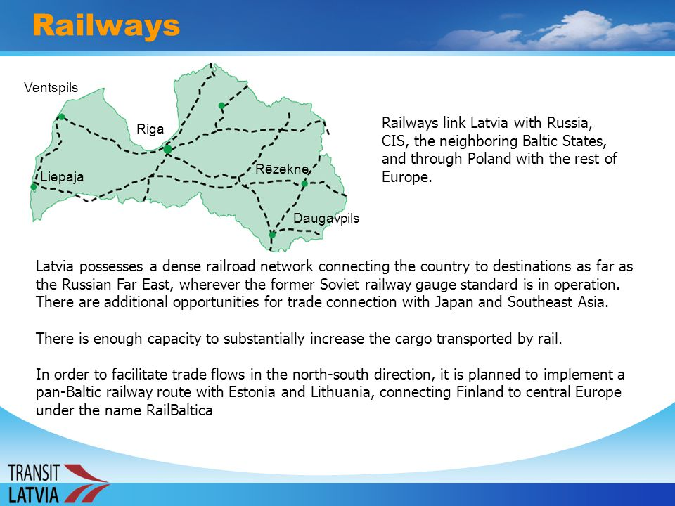 Railways Ventspils. Railways link Latvia with Russia, CIS, the neighboring Baltic States, and through Poland with the rest of Europe.