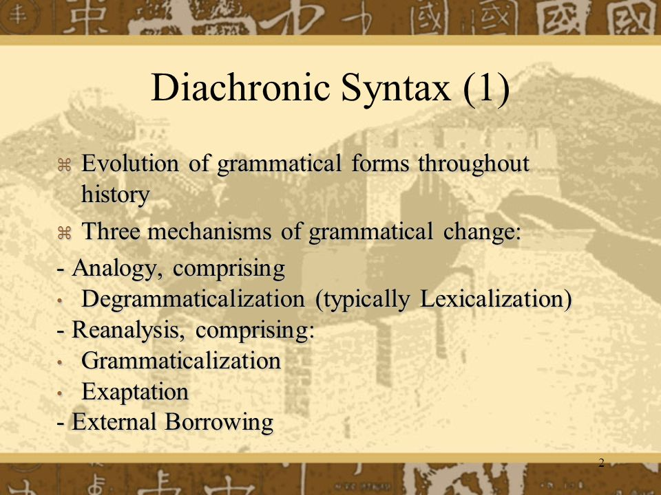 Diachronic Syntax (1) Evolution of grammatical forms throughout history. Three mechanisms of grammatical change: