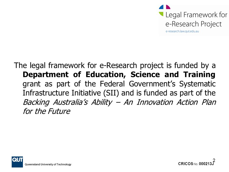 The legal framework for e-Research project is funded by a Department of Education, Science and Training grant as part of the Federal Government's Systematic Infrastructure Initiative (SII) and is funded as part of the Backing Australia's Ability – An Innovation Action Plan for the Future