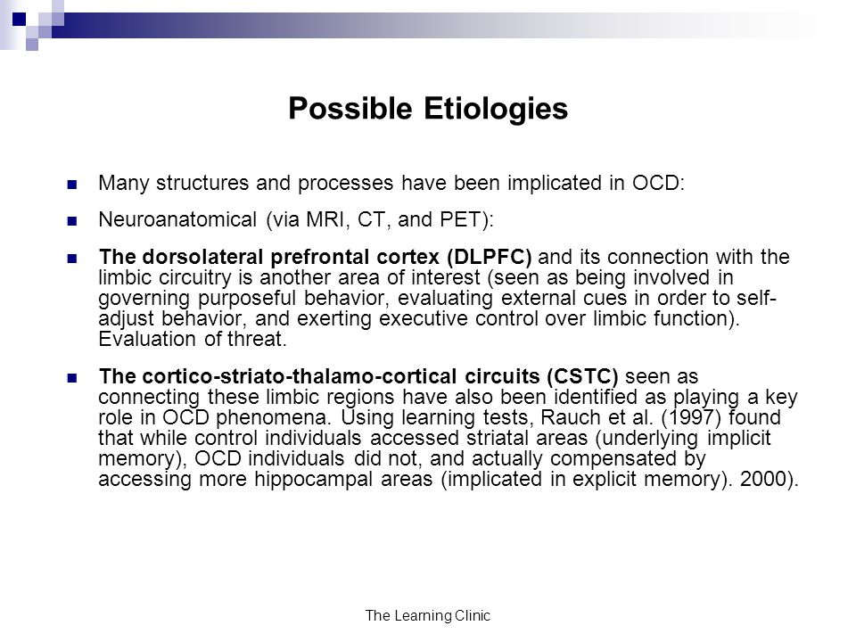Possible Etiologies Many structures and processes have been implicated in OCD: Neuroanatomical (via MRI, CT, and PET):