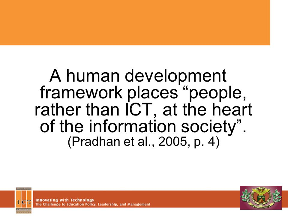 A human development framework places people, rather than ICT, at the heart of the information society . (Pradhan et al., 2005, p. 4)