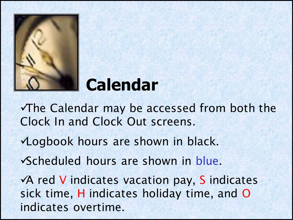 Calendar The Calendar may be accessed from both the Clock In and Clock Out screens. Logbook hours are shown in black.