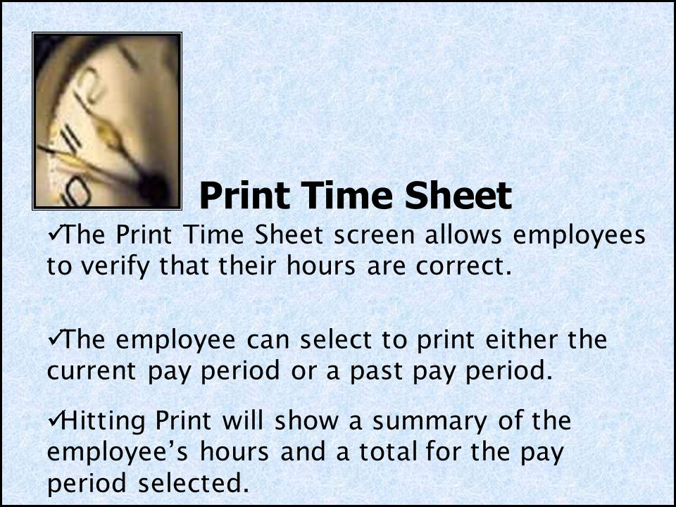 Print Time Sheet The Print Time Sheet screen allows employees to verify that their hours are correct.