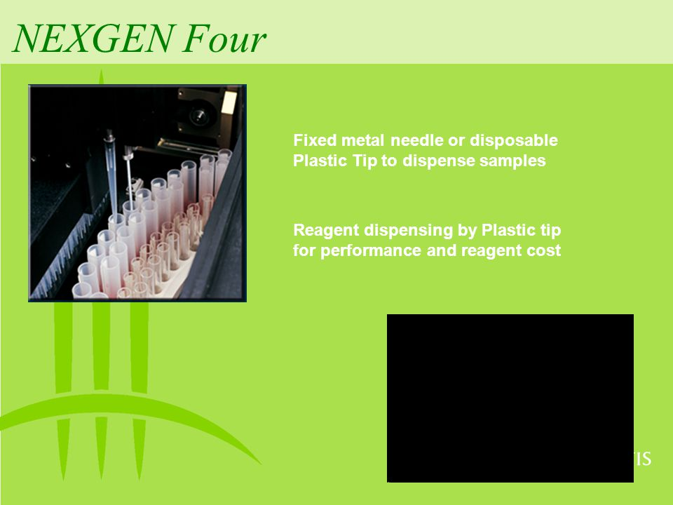 NEXGEN Four Fixed metal needle or disposable Plastic Tip to dispense samples.