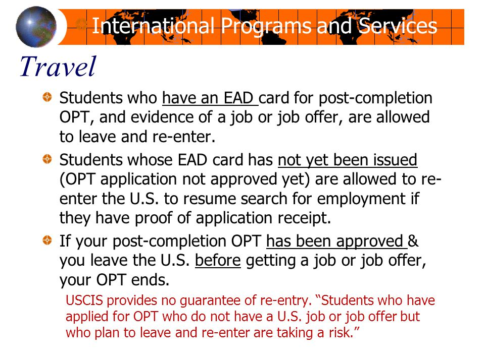 Travel Students who have an EAD card for post-completion OPT, and evidence of a job or job offer, are allowed to leave and re-enter.