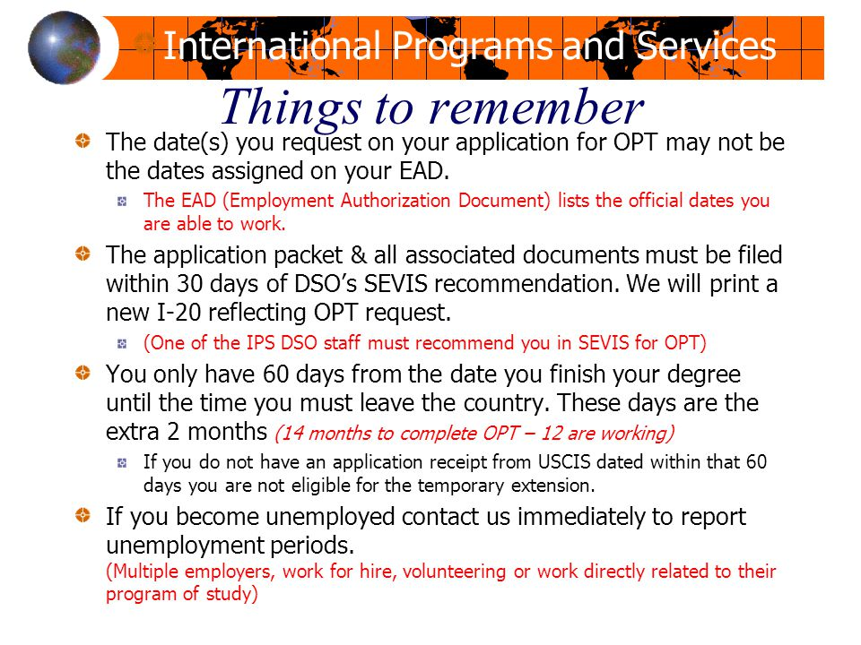 Things to remember The date(s) you request on your application for OPT may not be the dates assigned on your EAD.