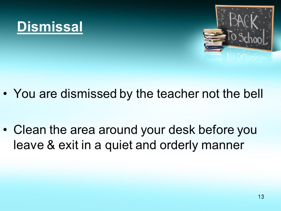 Dismissal You are dismissed by the teacher not the bell