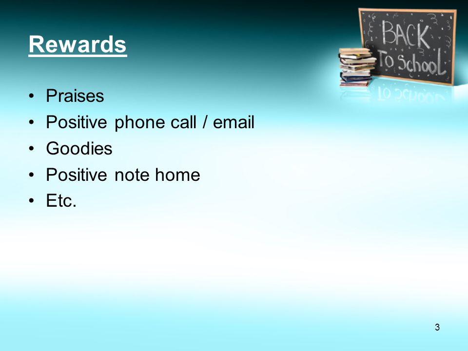 Rewards Praises Positive phone call / email Goodies Positive note home