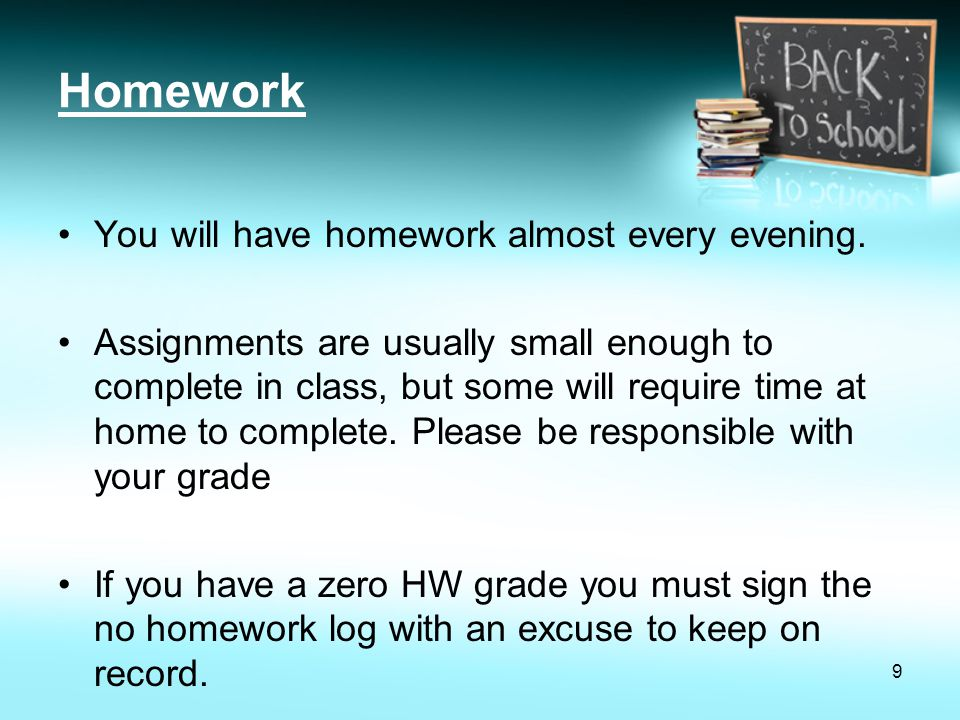 Homework You will have homework almost every evening.