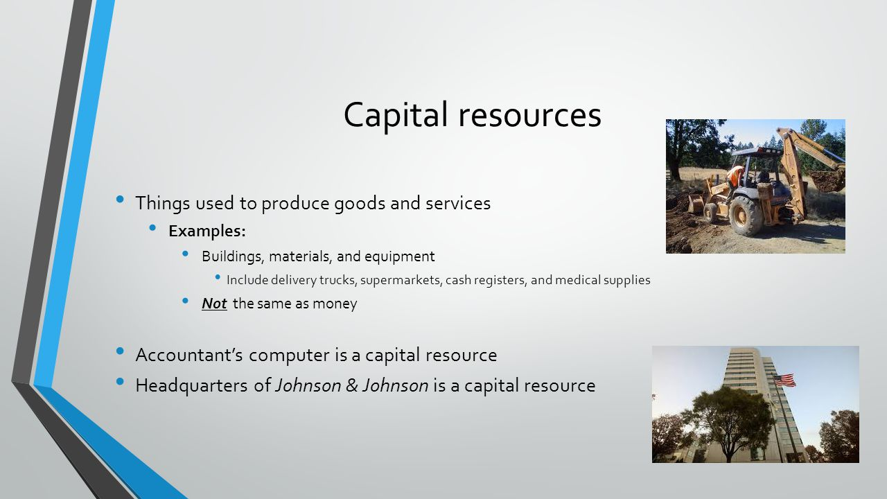 Capital resources Things used to produce goods and services