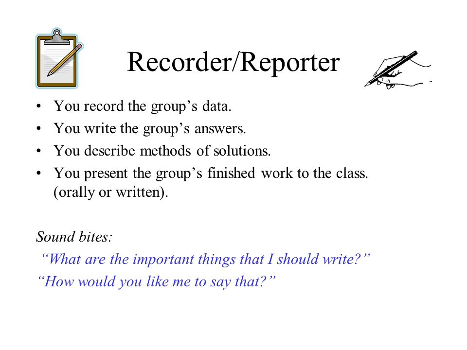 Recorder/Reporter You record the group's data.