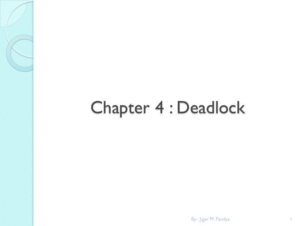 Chapter 4 : Deadlock By : Jigar M. Pandya