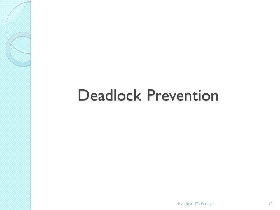 Deadlock Prevention By : Jigar M. Pandya