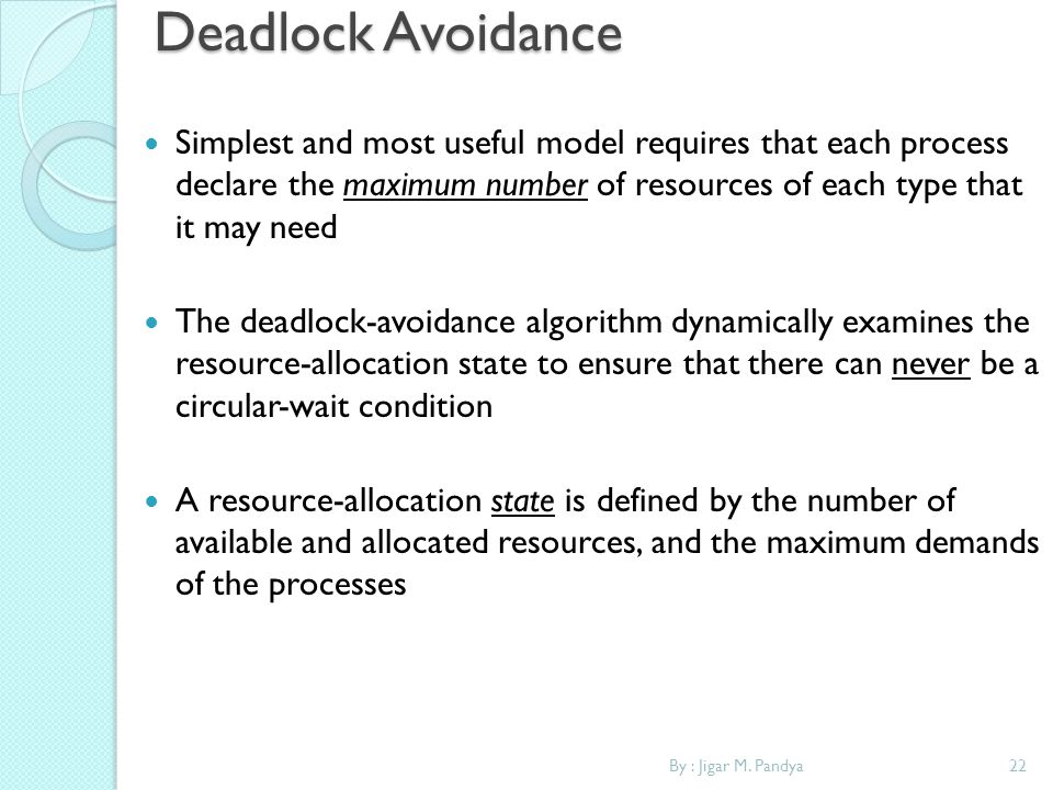 Deadlock Avoidance Simplest and most useful model requires that each process declare the maximum number of resources of each type that it may need.