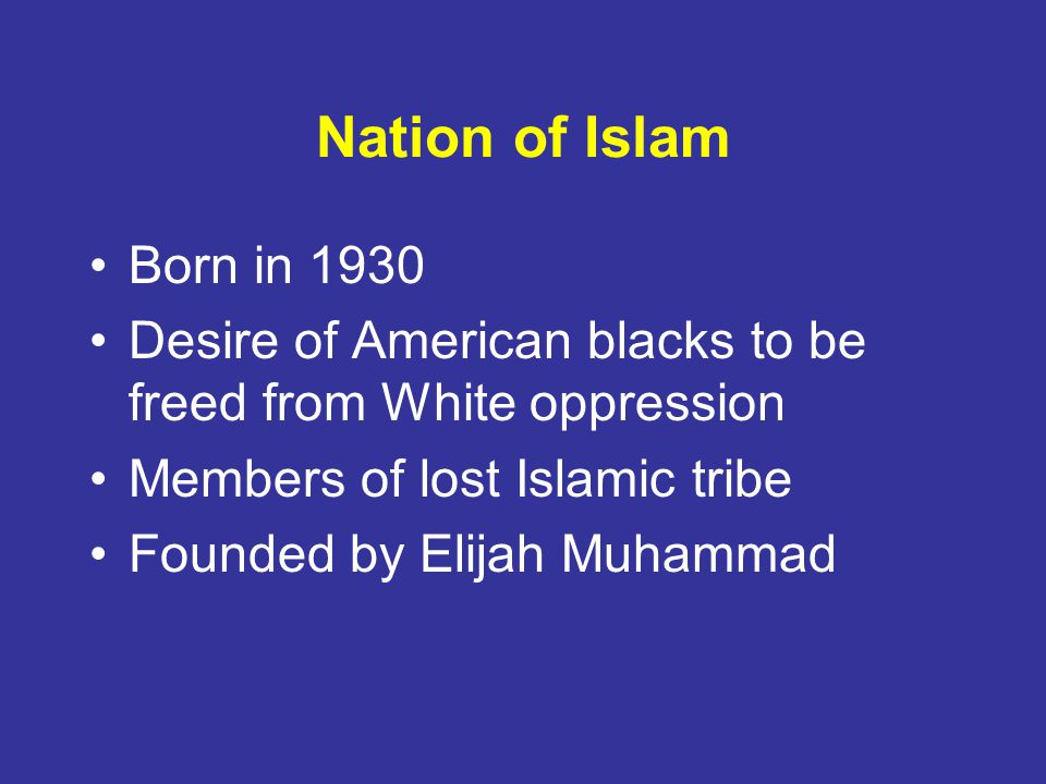 Nation of Islam Born in 1930. Desire of American blacks to be freed from White oppression. Members of lost Islamic tribe.
