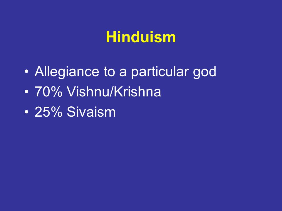 Hinduism Allegiance to a particular god 70% Vishnu/Krishna 25% Sivaism