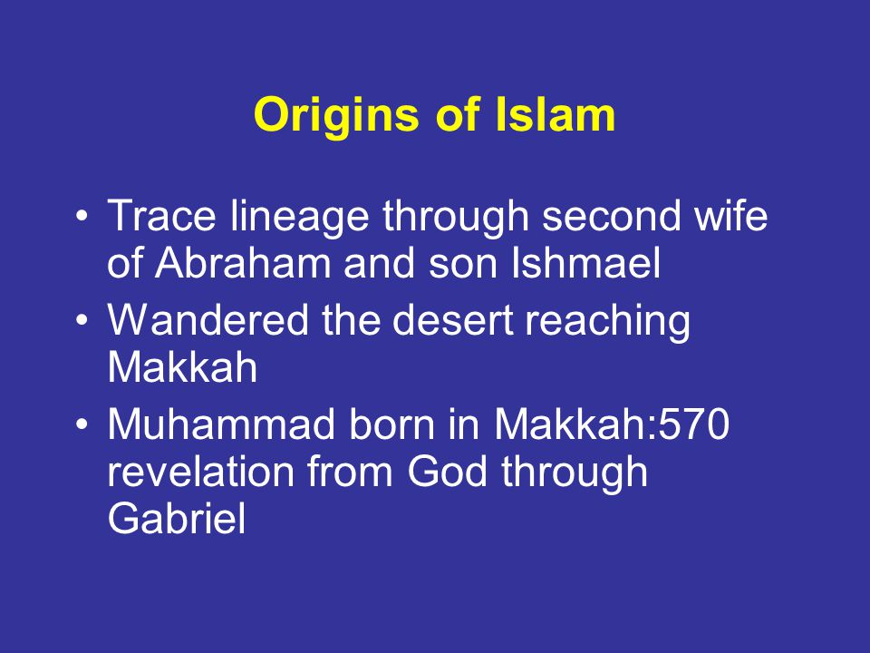 Origins of Islam Trace lineage through second wife of Abraham and son Ishmael. Wandered the desert reaching Makkah.