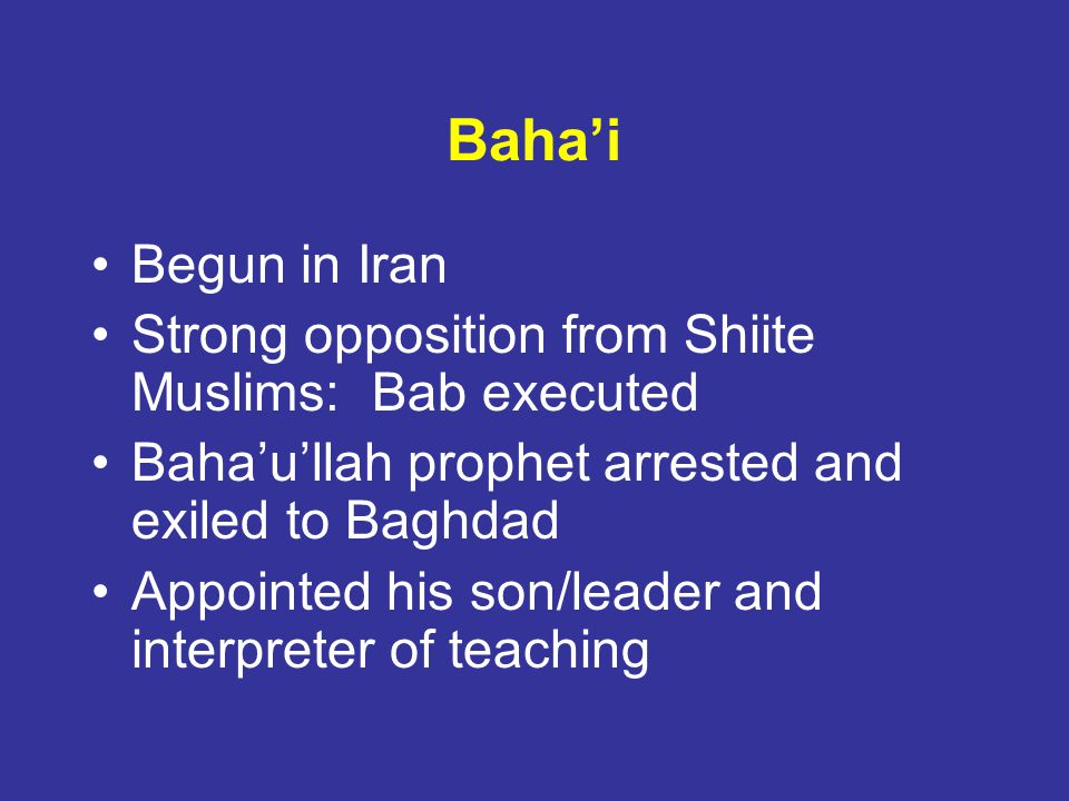 Baha'i Begun in Iran. Strong opposition from Shiite Muslims: Bab executed. Baha'u'llah prophet arrested and exiled to Baghdad.