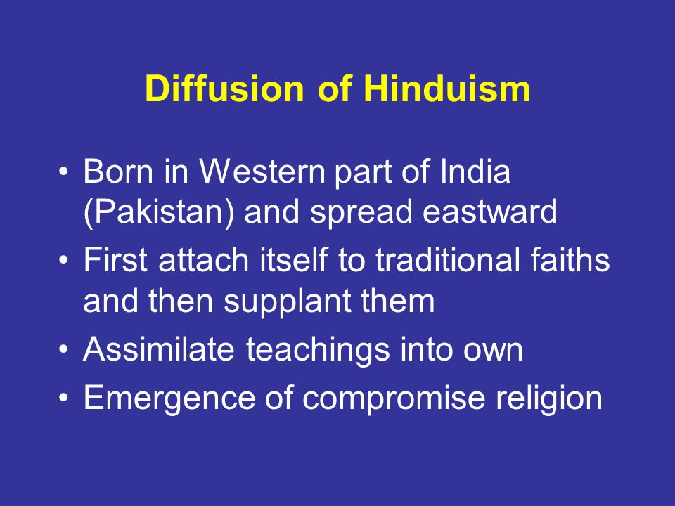 Diffusion of Hinduism Born in Western part of India (Pakistan) and spread eastward. First attach itself to traditional faiths and then supplant them.