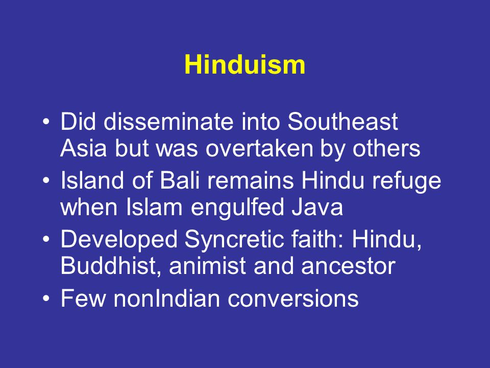 Hinduism Did disseminate into Southeast Asia but was overtaken by others. Island of Bali remains Hindu refuge when Islam engulfed Java.