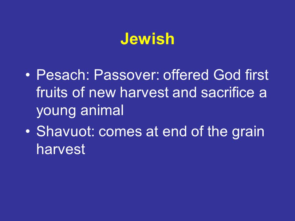 Jewish Pesach: Passover: offered God first fruits of new harvest and sacrifice a young animal.