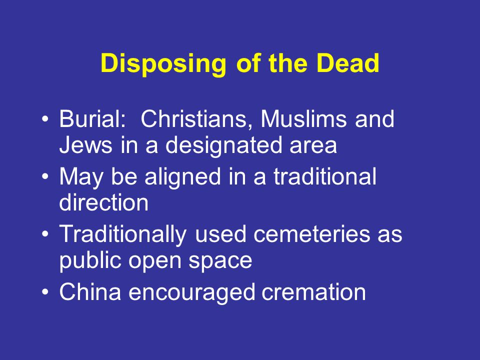 Disposing of the Dead Burial: Christians, Muslims and Jews in a designated area. May be aligned in a traditional direction.
