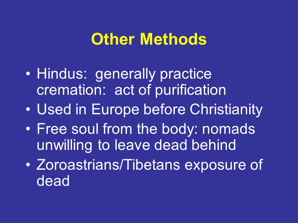 Other Methods Hindus: generally practice cremation: act of purification. Used in Europe before Christianity.