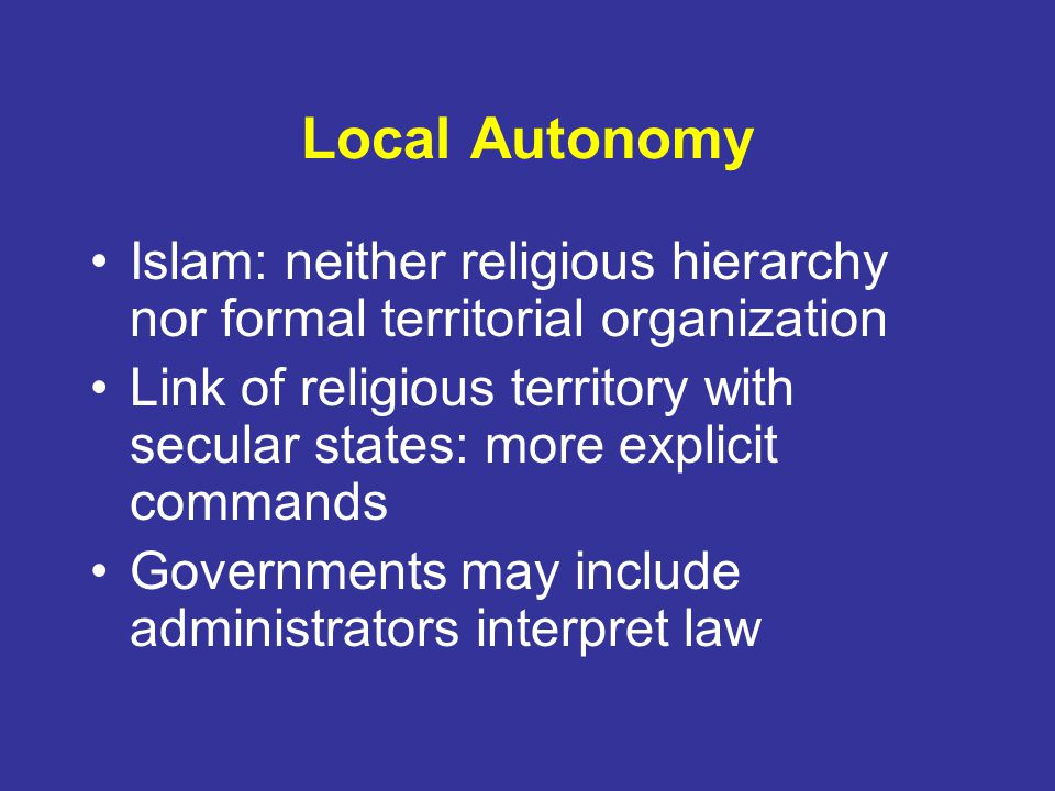 Local Autonomy Islam: neither religious hierarchy nor formal territorial organization.