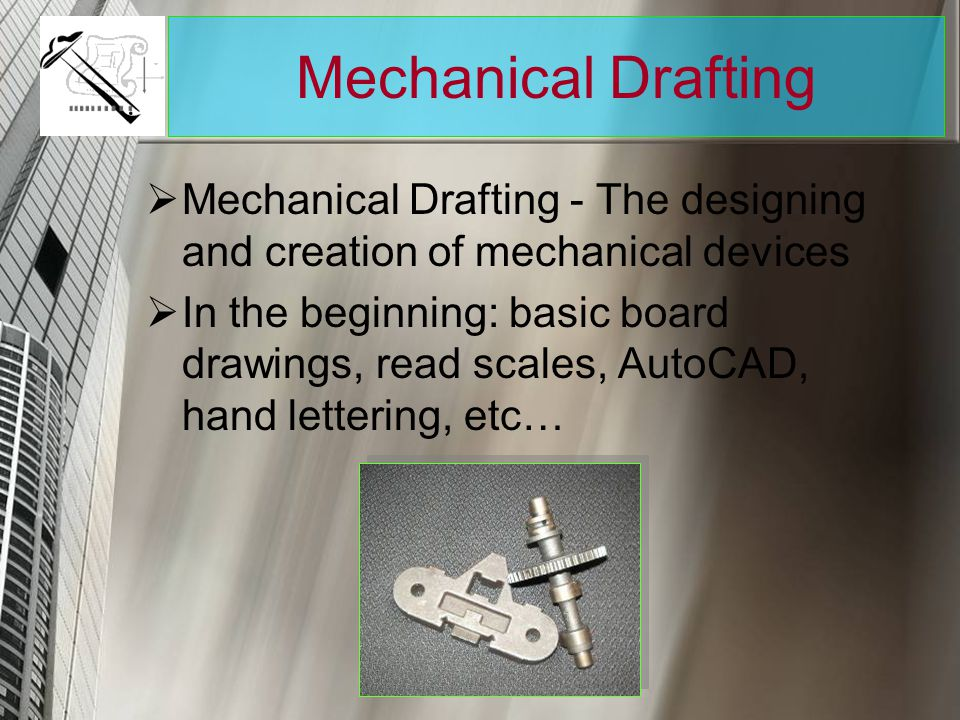 Mechanical Drafting Mechanical Drafting - The designing and creation of mechanical devices.