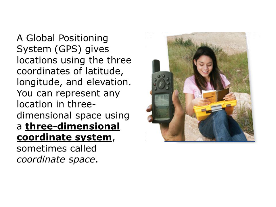A Global Positioning System (GPS) gives locations using the three coordinates of latitude, longitude, and elevation.