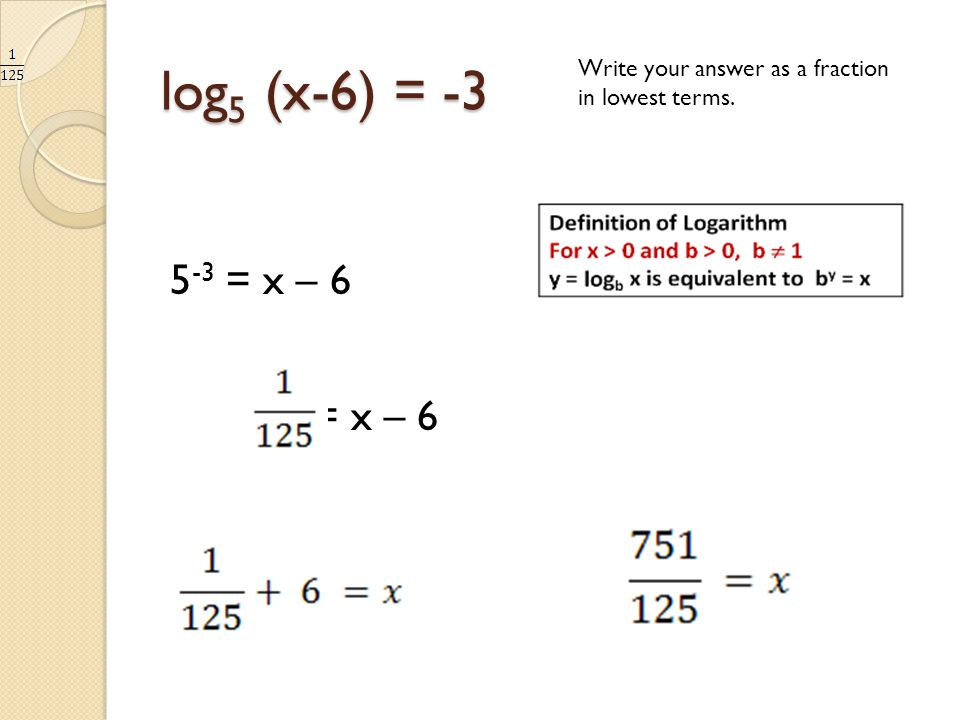 log5 (x-6) = -3 Write your answer as a fraction in lowest terms. 5-3 = x – 6 = x – 6