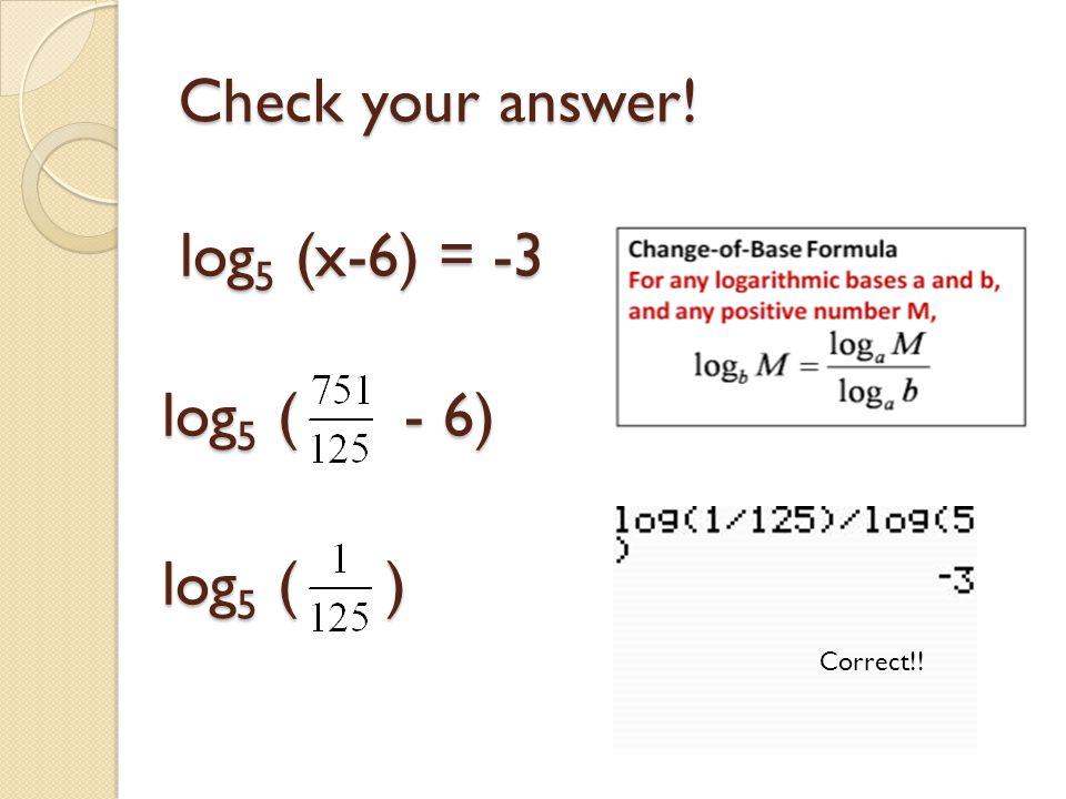 Check your answer! log5 (x-6) = -3 log5 ( - 6) log5 ( ) Correct!!