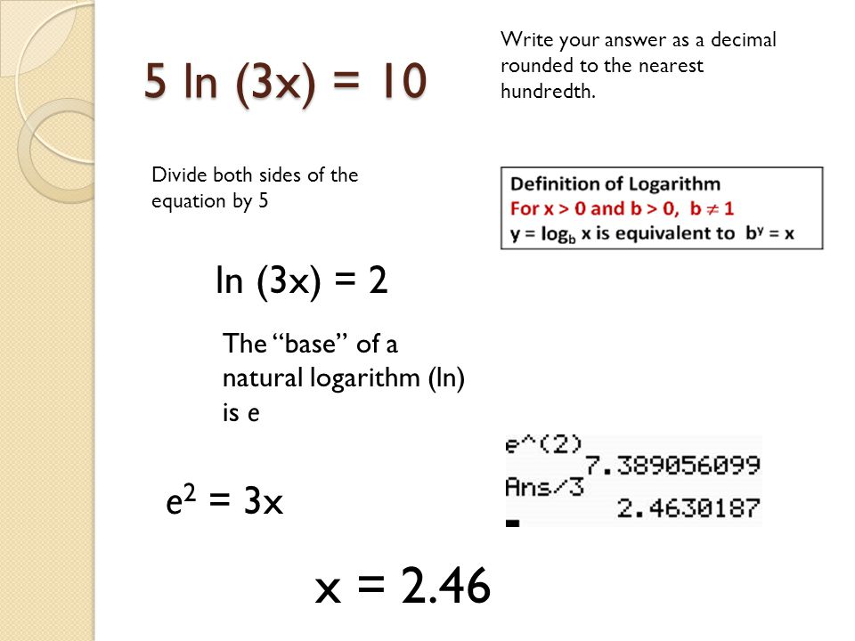 5 ln (3x) = 10 Write your answer as a decimal rounded to the nearest hundredth. Divide both sides of the equation by 5.
