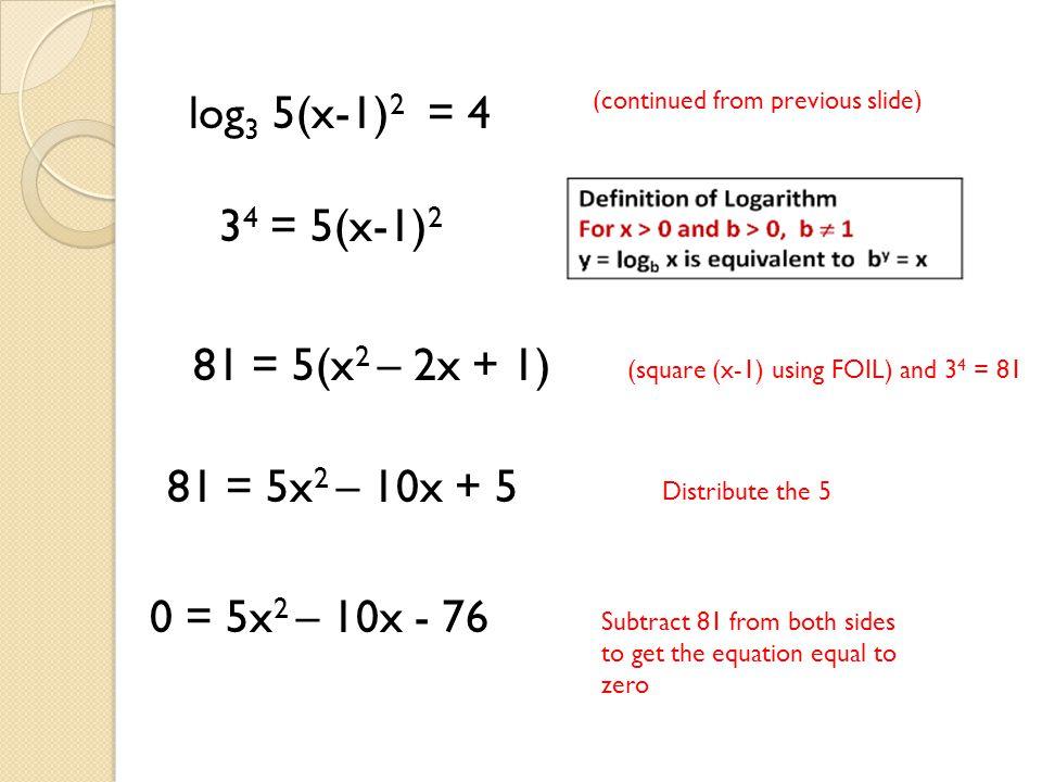 log3 5(x-1)2 = 4 34 = 5(x-1)2 81 = 5(x2 – 2x + 1) 81 = 5x2 – 10x + 5
