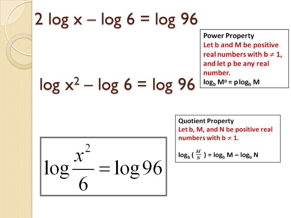 2 log x – log 6 = log 96 log x2 – log 6 = log 96