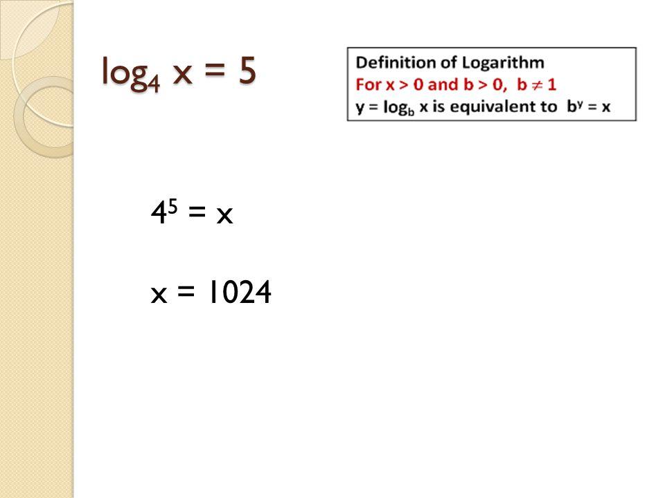 log4 x = 5 45 = x x = 1024